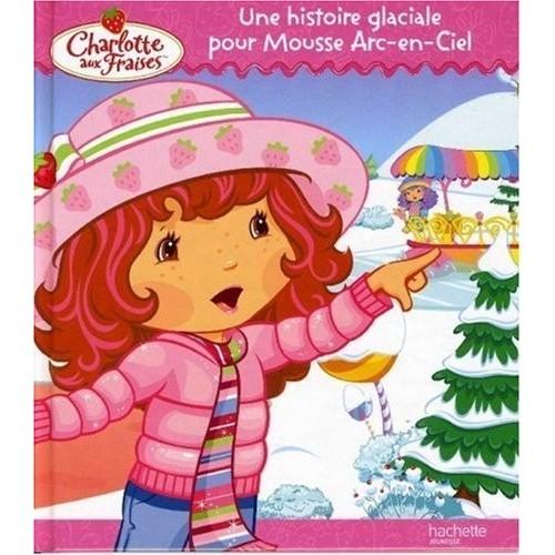 Charlotte aux Fraises - Une histoire glaciale pour Mousse Arc-en-Ciel
