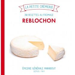 La petite crèmerie - Reblochon - 30 recettes au fromage