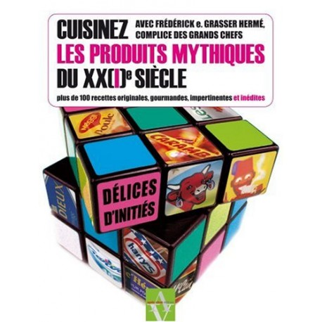 Cuisinez les produits mythiques du XX(I)e siècle - Plus de 100 recettes originales, gourmandes, impertinentes et inédites